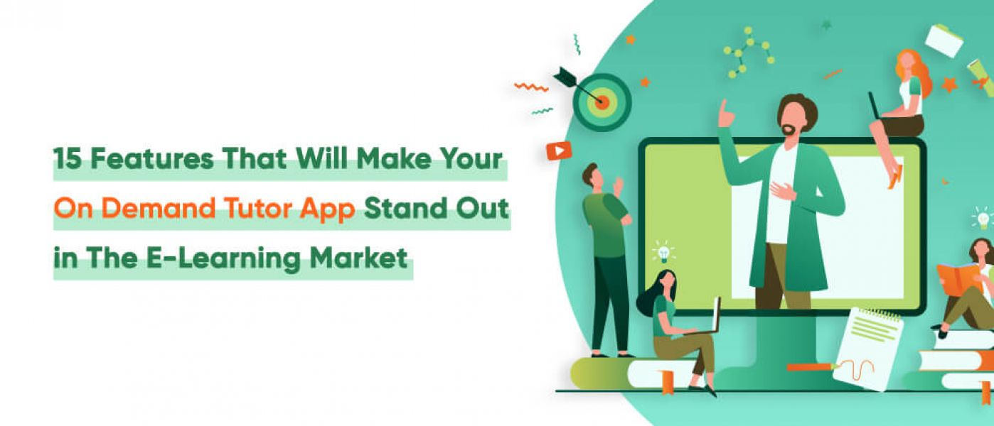 Top 15 Features That Will Make Your On Demand Tutor App Stand Out in The E-Learning Market in 2021 a